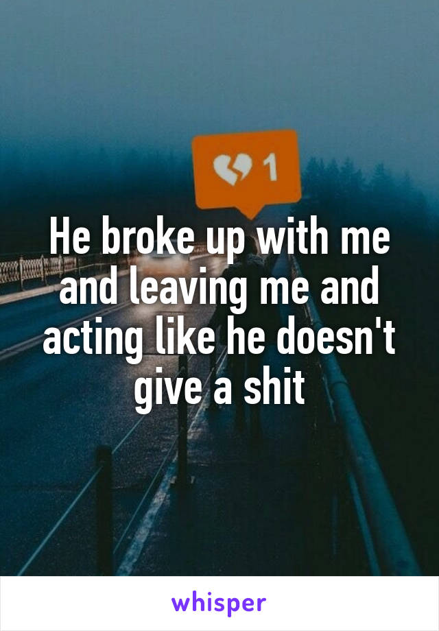 He broke up with me and leaving me and acting like he doesn't give a shit
