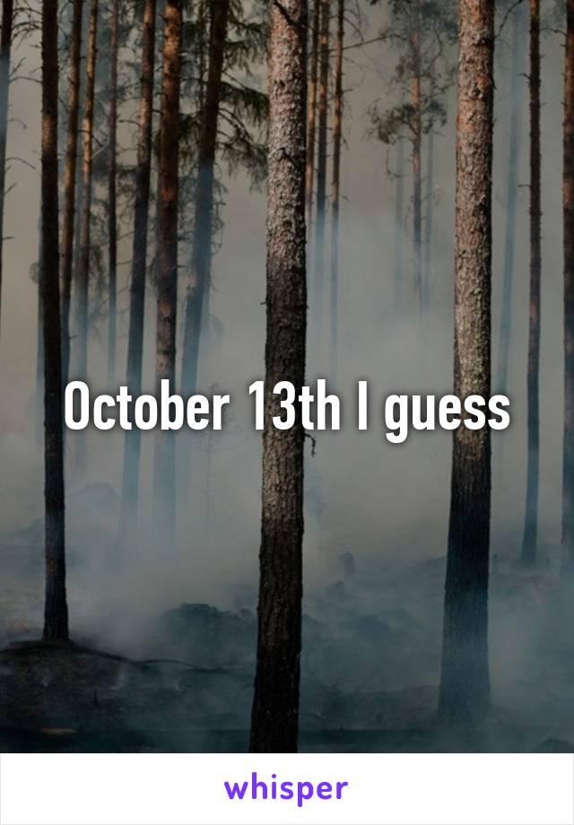October 13th I guess