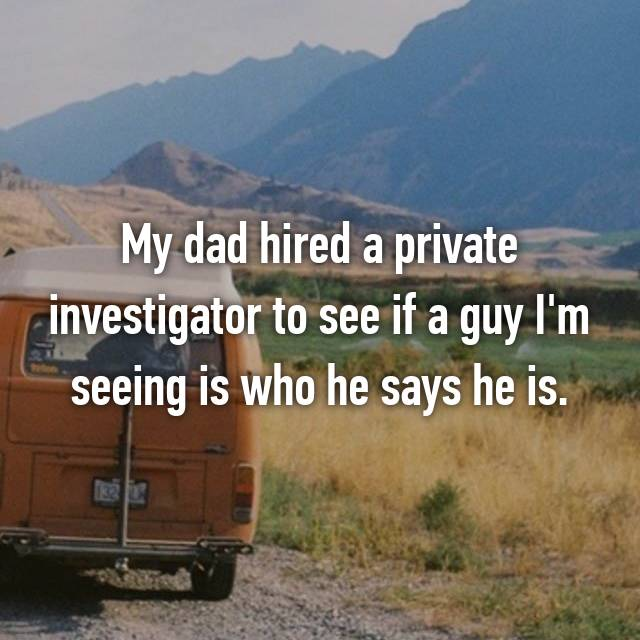 My dad hired a private investigator to see if a guy I'm seeing is who he says he is.