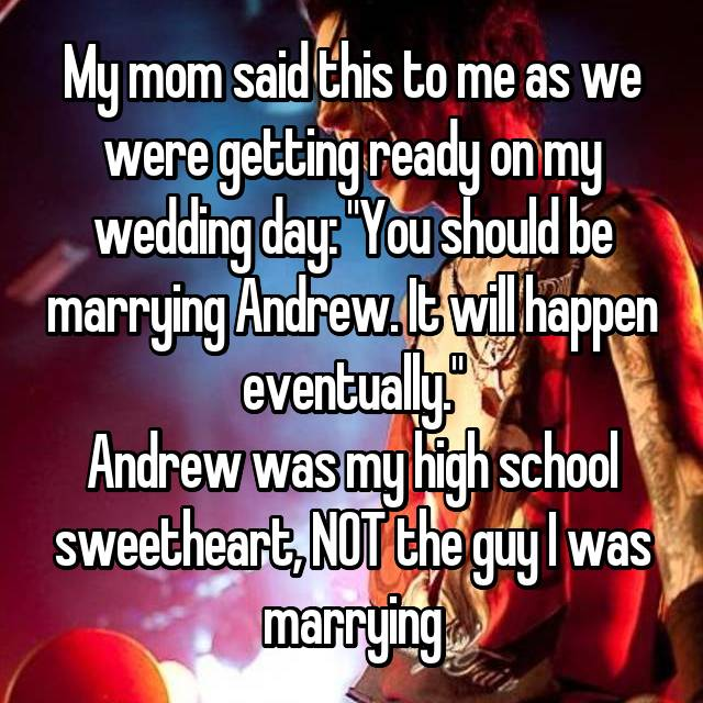 "My mom said this to me as we were getting ready on my wedding day: ""You should be marrying Andrew. It will happen eventually."" Andrew was my high school sweetheart, NOT the guy I was marrying"