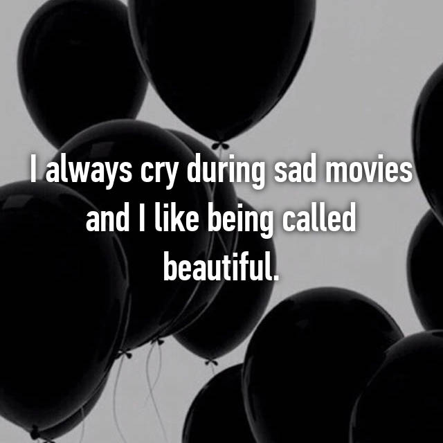 I always cry during sad movies and I like being called beautiful.