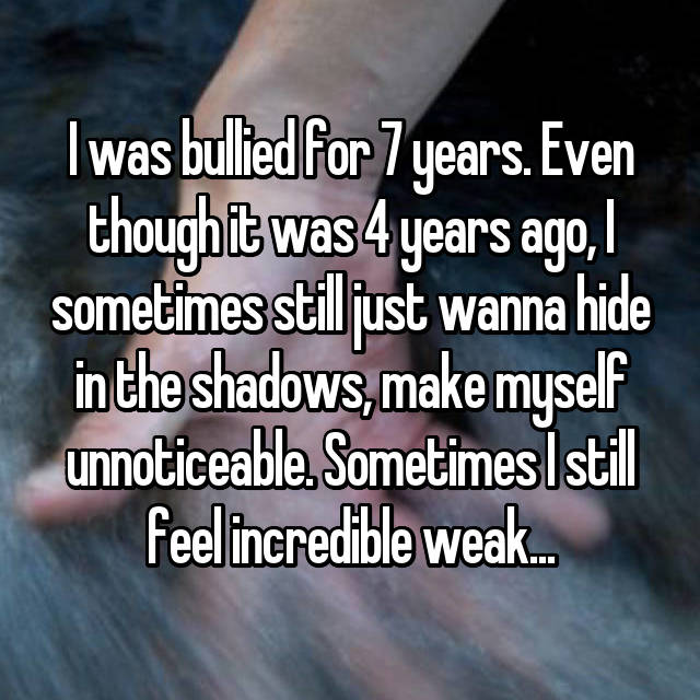 I was bullied for 7 years. Even though it was 4 years ago, I sometimes still just wanna hide in the shadows, make myself unnoticeable. Sometimes I still feel incredible weak...