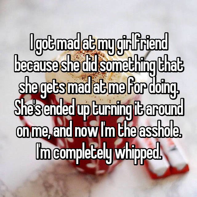 I got mad at my girlfriend because she did something that she gets mad at me for doing. She's ended up turning it around on me, and now I'm the asshole. I'm completely whipped.