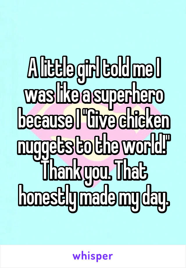"A little girl told me I was like a superhero because I ""Give chicken nuggets to the world!"" Thank you. That honestly made my day."