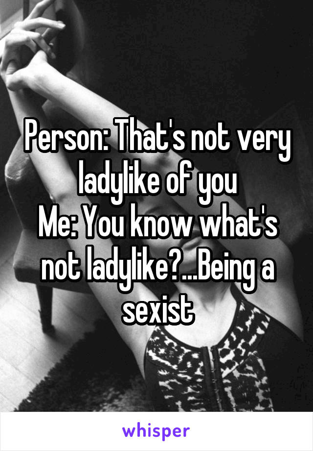 Person: That's not very ladylike of you Me: You know what's not ladylike?...Being a sexist