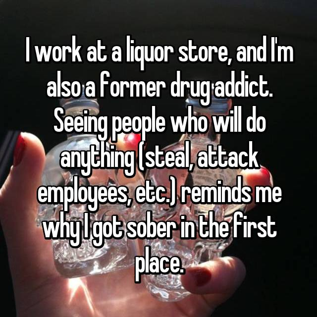 I work at a liquor store, and I'm also a former drug addict. Seeing people who will do anything (steal, attack employees, etc.) reminds me why I got sober in the first place.