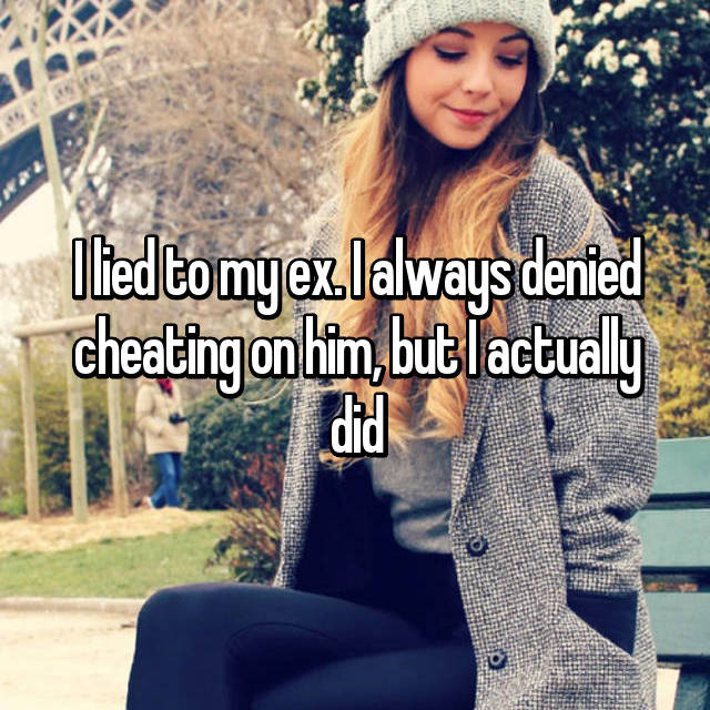 I lied to my ex. I always denied cheating on him, but I actually did