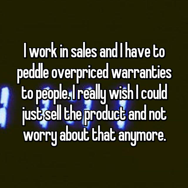 I work in sales and I have to peddle overpriced warranties to people. I really wish I could just sell the product and not worry about that anymore.