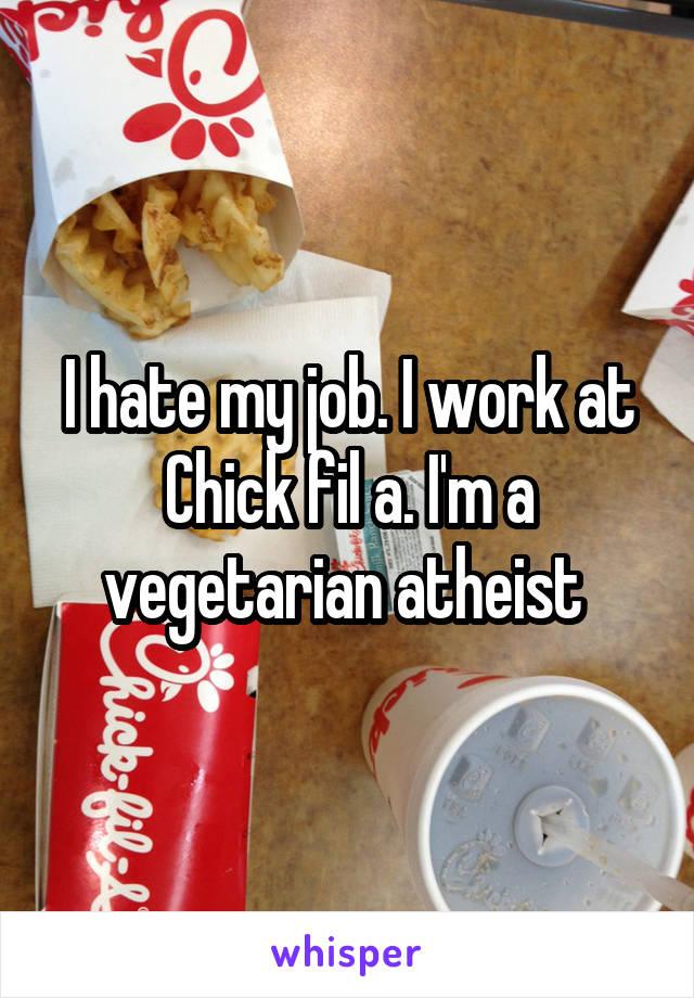 I hate my job. I work at Chick fil a. I'm a vegetarian atheist