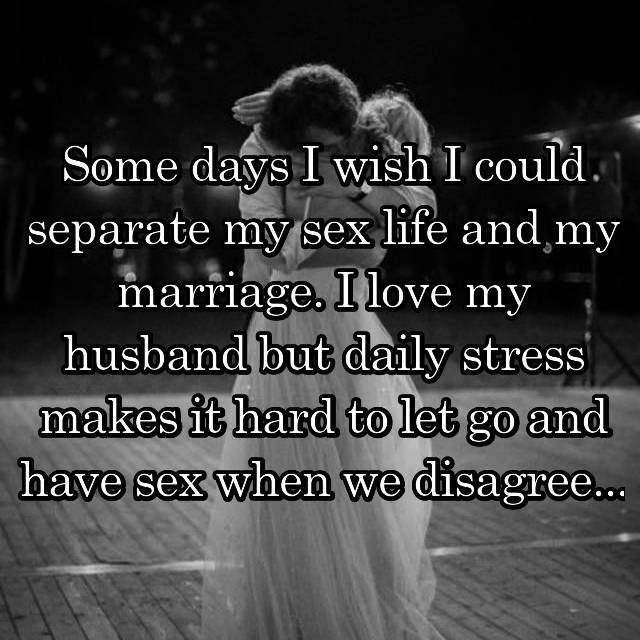 Some days I wish I could separate my sex life and my marriage. I love my husband but daily stress makes it hard to let go and have sex when we disagree...