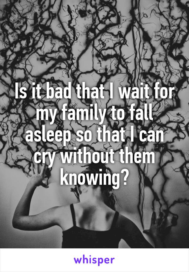 Is it bad that I wait for my family to fall asleep so that I can cry without them knowing?