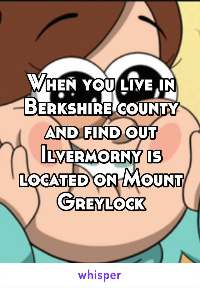 When you live in Berkshire county and find out Ilvermorny is located on Mount Greylock