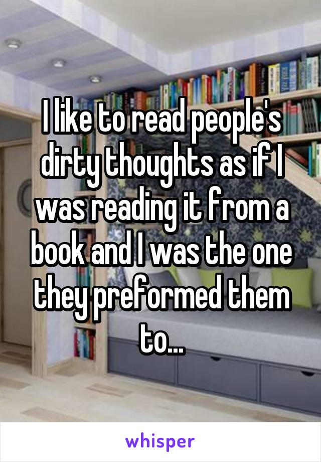 I like to read people's dirty thoughts as if I was reading it from a book and I was the one they preformed them to...