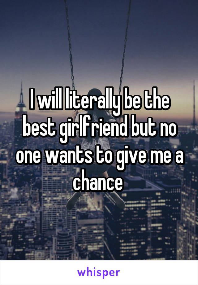 I will literally be the best girlfriend but no one wants to give me a chance