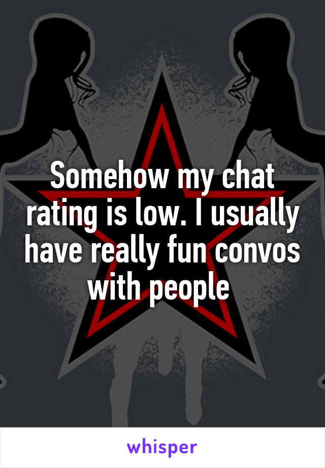 Somehow my chat rating is low. I usually have really fun convos with people
