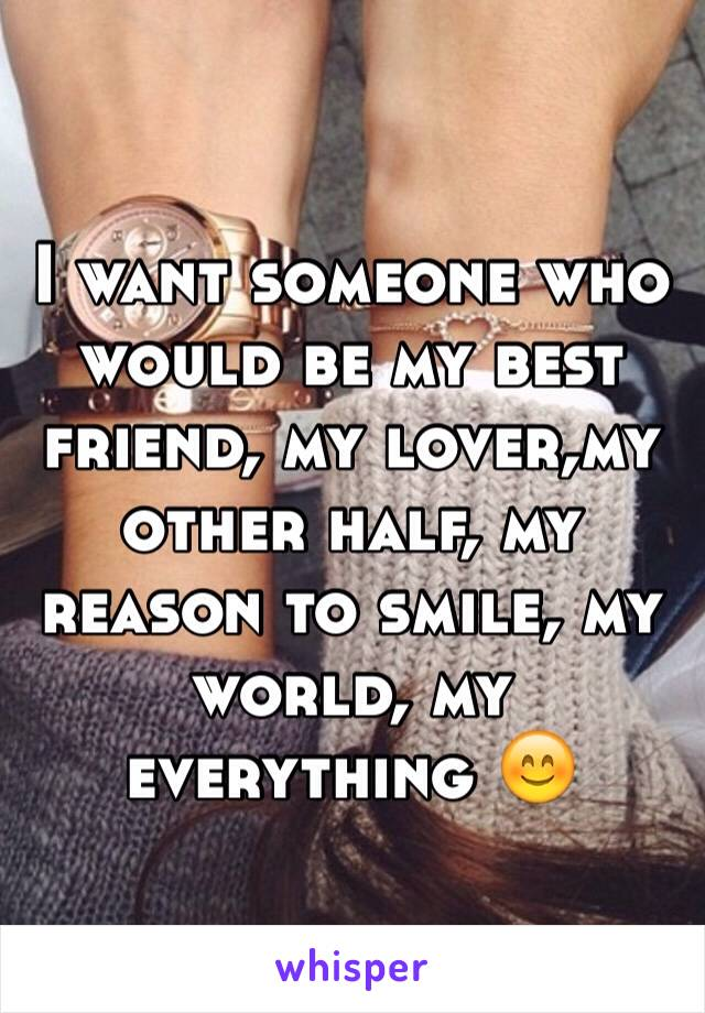 I want someone who would be my best friend, my lover,my other half, my reason to smile, my world, my everything 😊