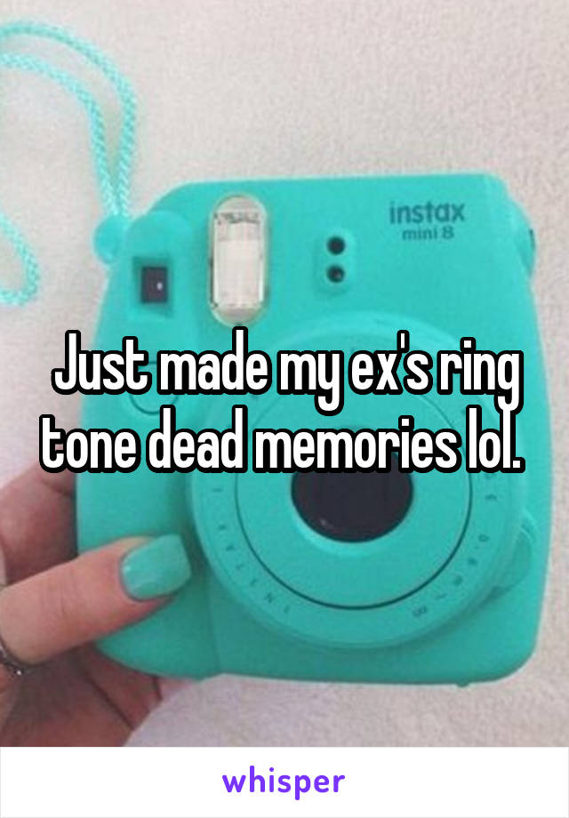 Just made my ex's ring tone dead memories lol.