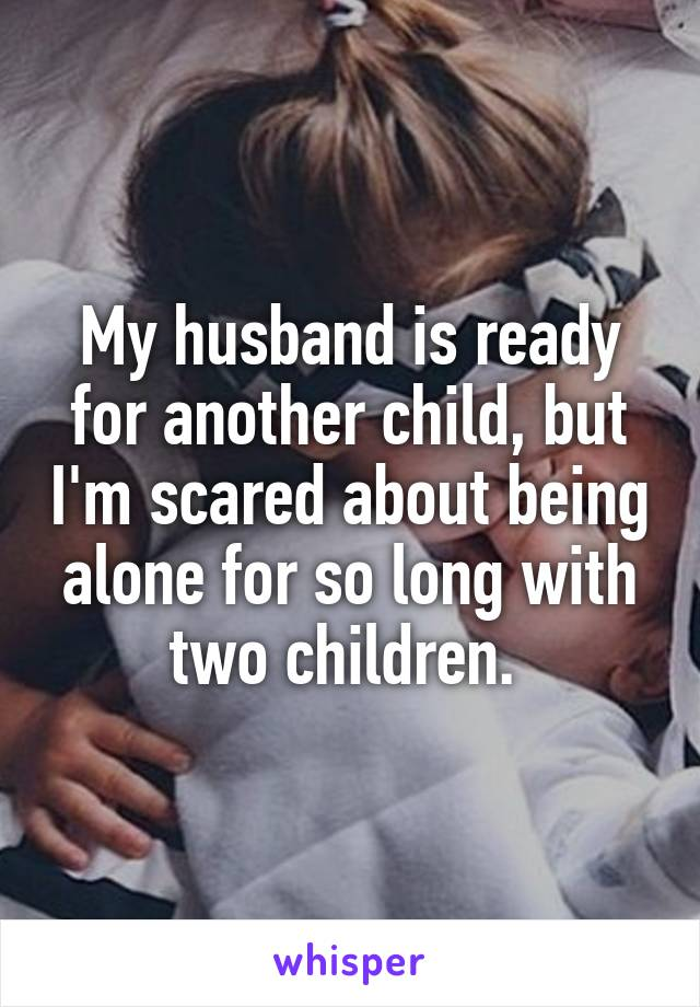 My husband is ready for another child, but I'm scared about being alone for so long with two children.