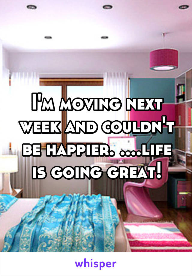 I'm moving next week and couldn't be happier. ....life is going great!