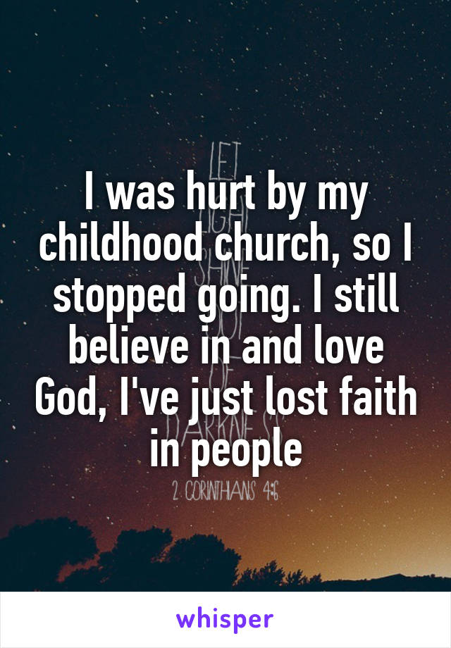 I was hurt by my childhood church, so I stopped going. I still believe in and love God, I've just lost faith in people