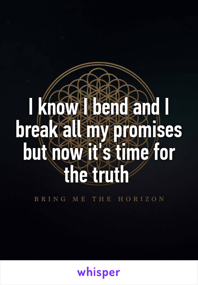 I know I bend and I break all my promises but now it's time for the truth
