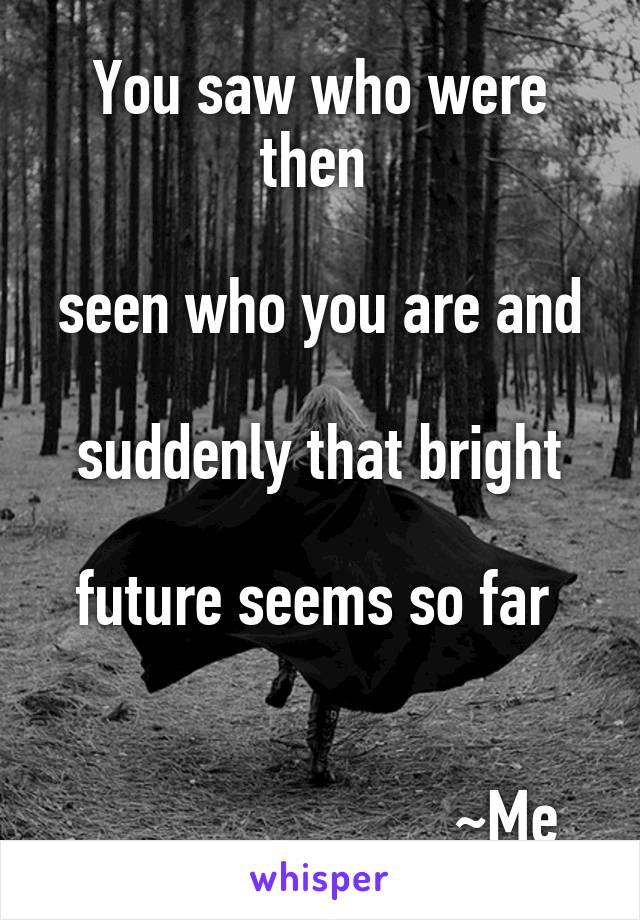 You saw who were then   seen who you are and   suddenly that bright   future seems so far                             ~Me