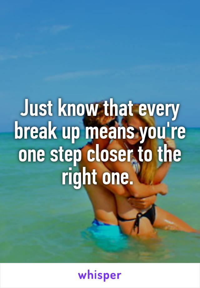 Just know that every break up means you're one step closer to the right one.