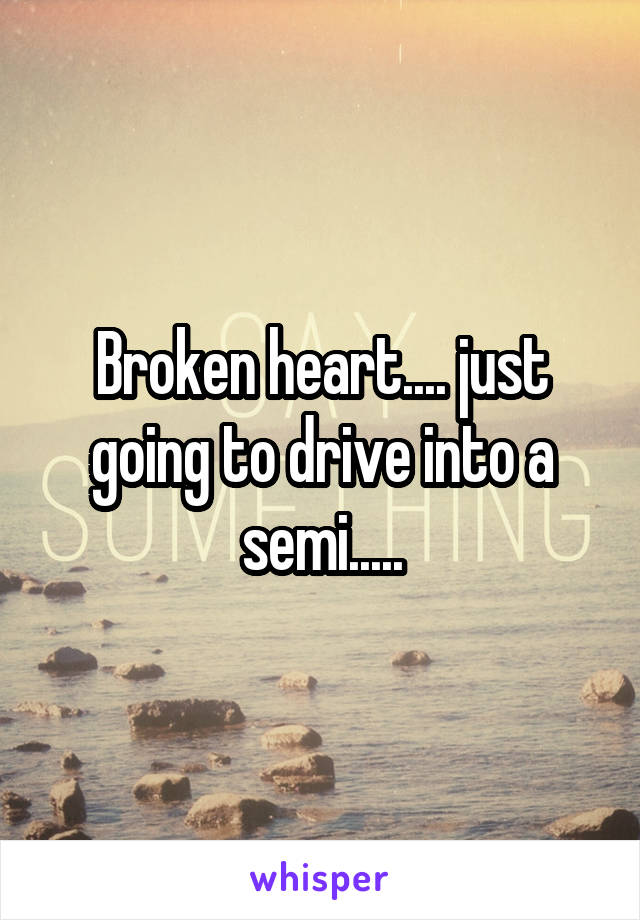 Broken heart.... just going to drive into a semi.....