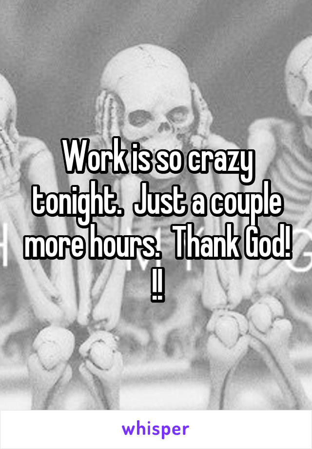 Work is so crazy tonight.  Just a couple more hours.  Thank God! !!
