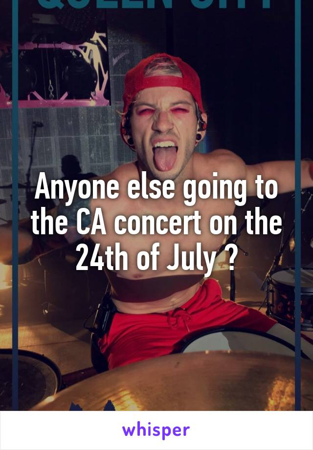 Anyone else going to the CA concert on the 24th of July ?
