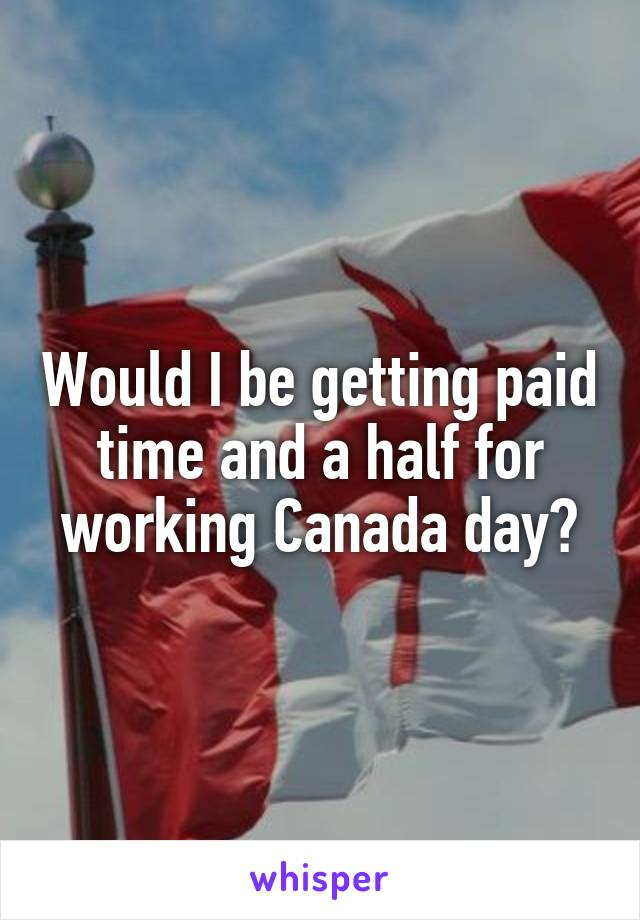 Would I be getting paid time and a half for working Canada day?