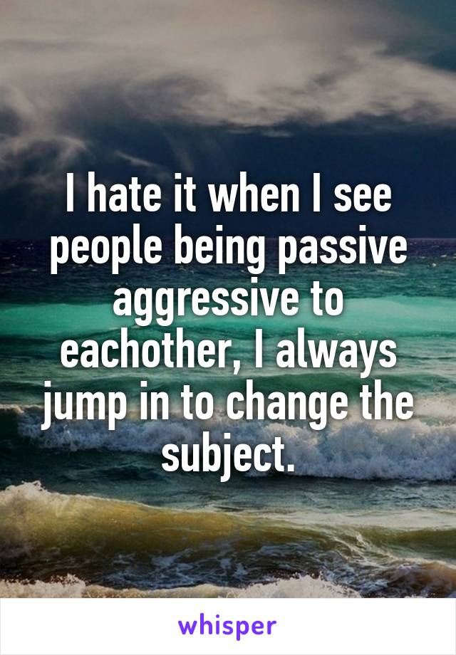 I hate it when I see people being passive aggressive to eachother, I always jump in to change the subject.