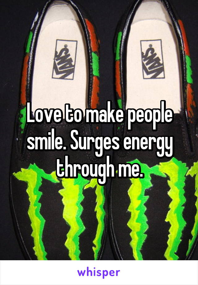 Love to make people smile. Surges energy through me.