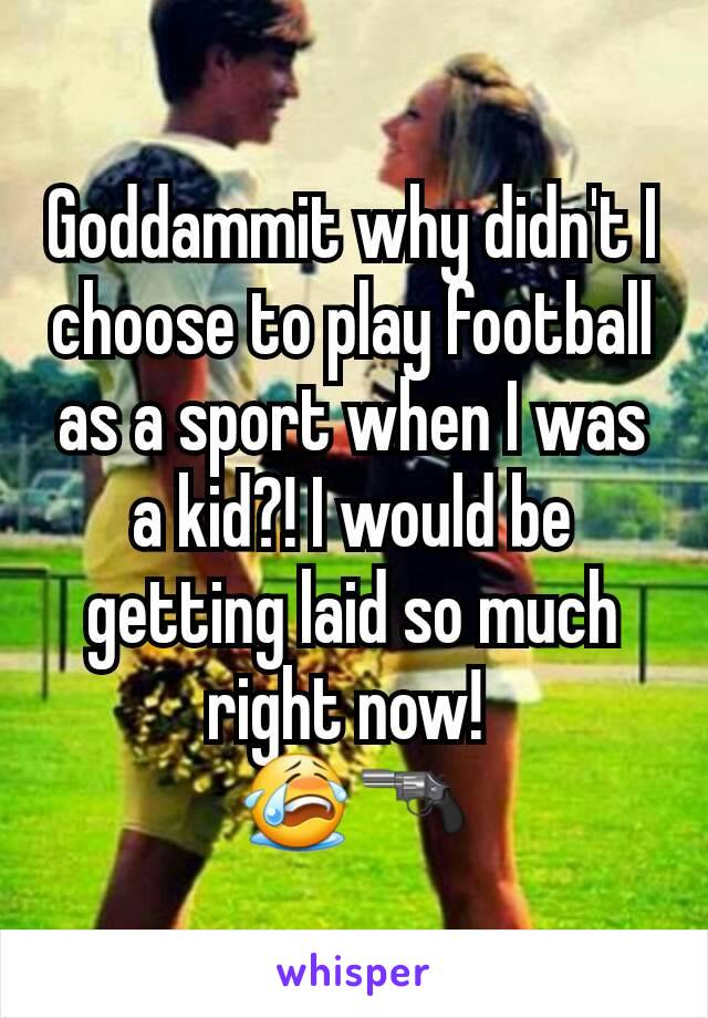 Goddammit why didn't I choose to play football as a sport when I was a kid?! I would be getting laid so much right now!  😭🔫