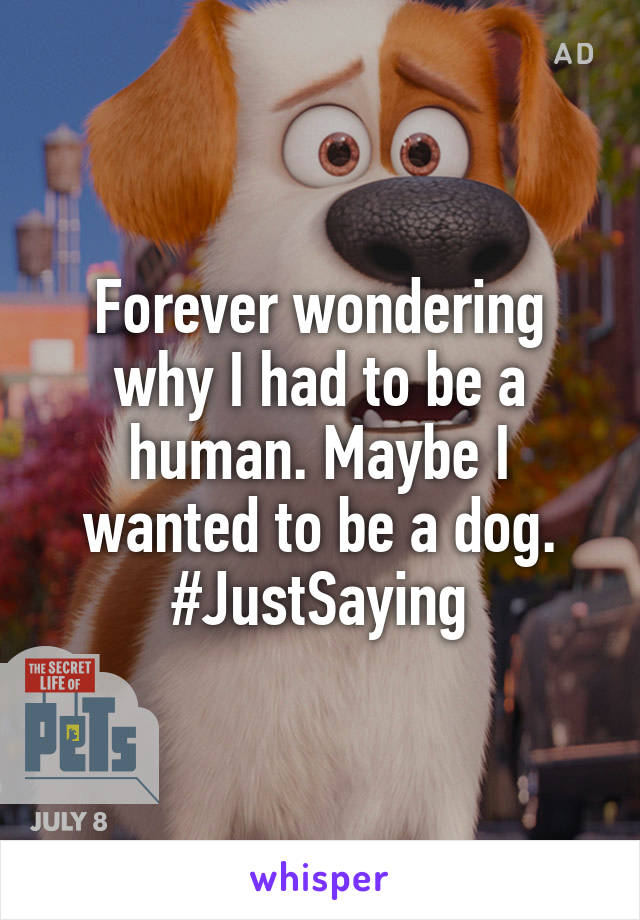 Forever wondering why I had to be a human. Maybe I wanted to be a dog. #JustSaying