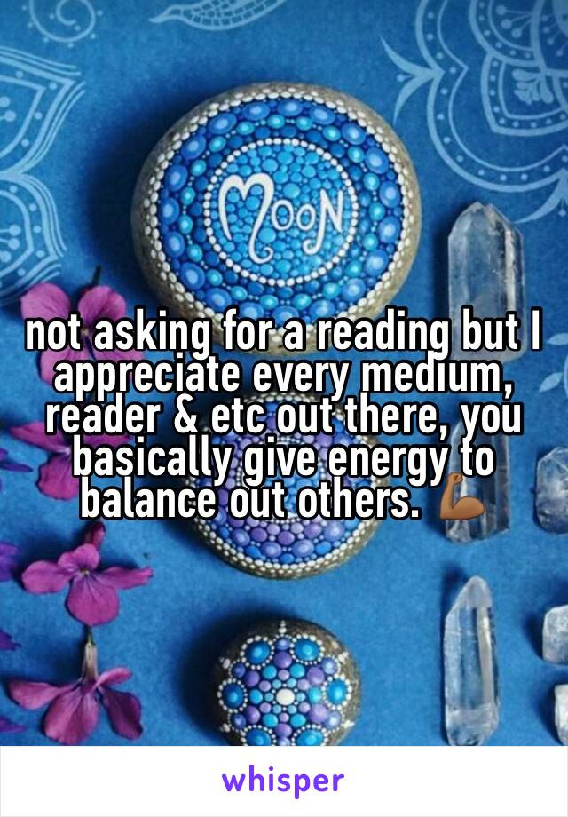 not asking for a reading but I appreciate every medium, reader & etc out there, you basically give energy to balance out others. 💪🏾