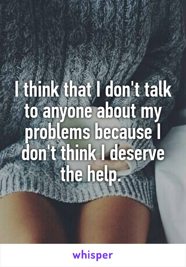 I think that I don't talk to anyone about my problems because I don't think I deserve the help.