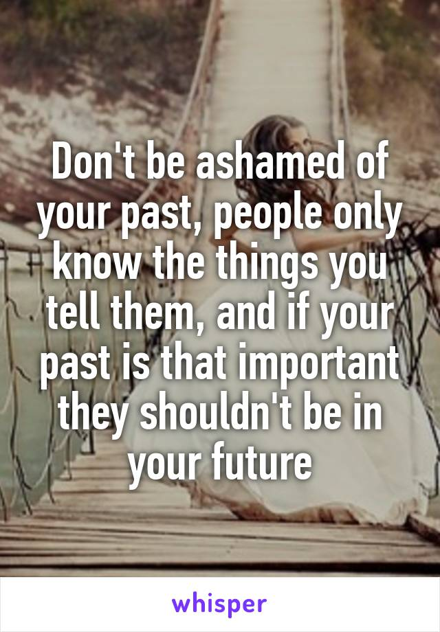 Don't be ashamed of your past, people only know the things you tell them, and if your past is that important they shouldn't be in your future