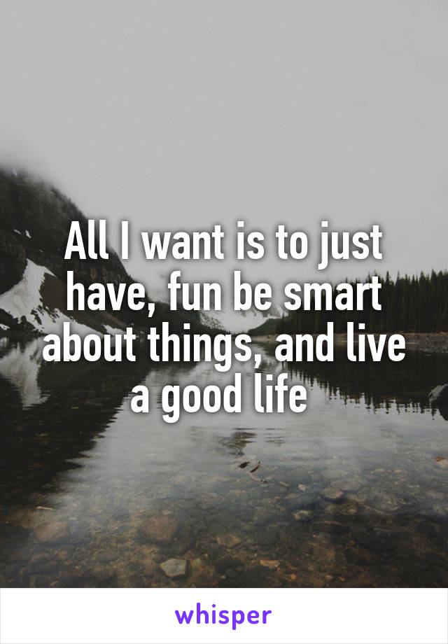 All I want is to just have, fun be smart about things, and live a good life