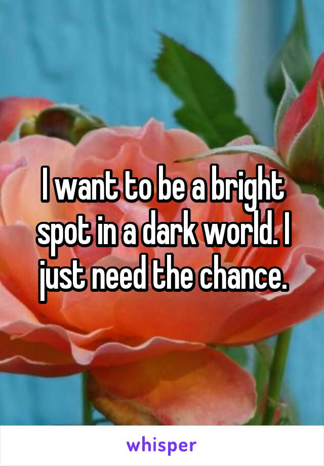 I want to be a bright spot in a dark world. I just need the chance.