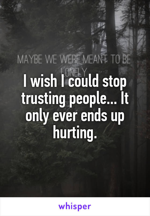 I wish I could stop trusting people... It only ever ends up hurting.