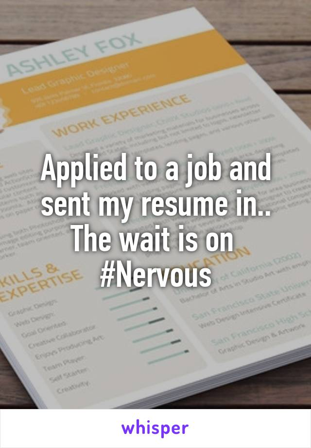 Applied to a job and sent my resume in.. The wait is on  #Nervous