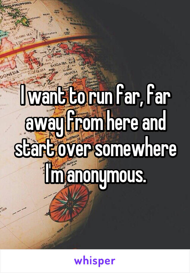 I want to run far, far away from here and start over somewhere I'm anonymous.