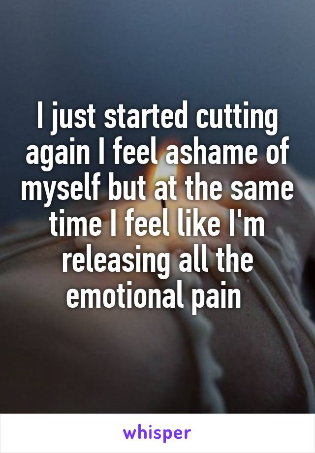 I just started cutting again I feel ashame of myself but at the same time I feel like I'm releasing all the emotional pain