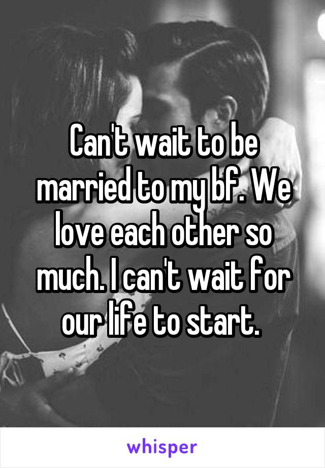 Can't wait to be married to my bf. We love each other so much. I can't wait for our life to start.