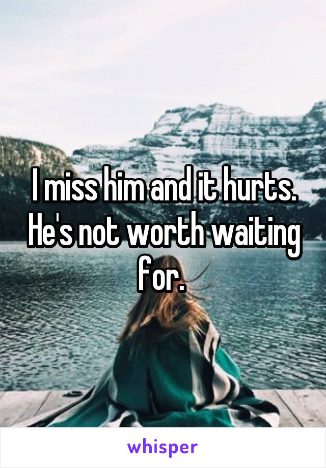 I miss him and it hurts. He's not worth waiting for.
