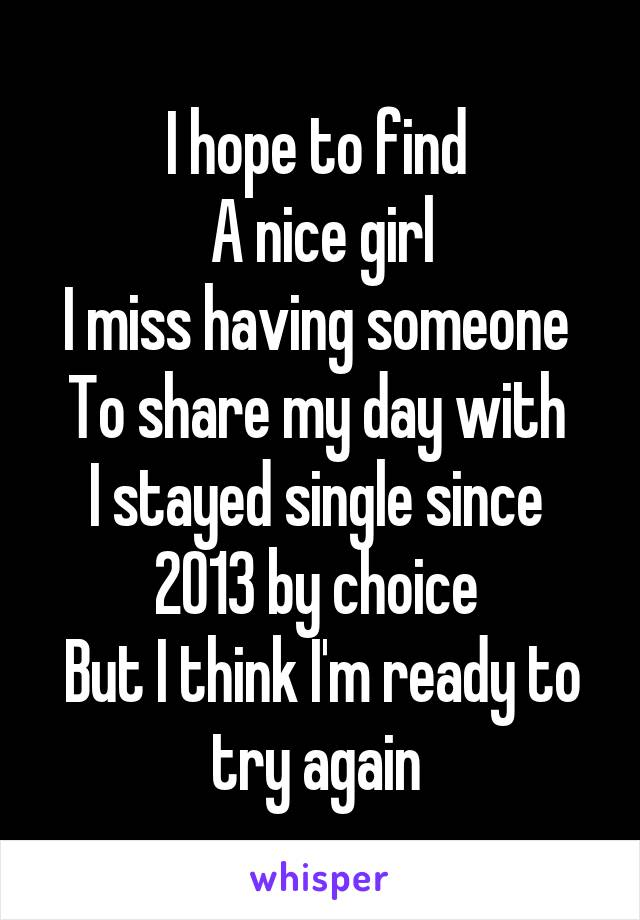 I hope to find  A nice girl I miss having someone  To share my day with  I stayed single since  2013 by choice  But I think I'm ready to try again