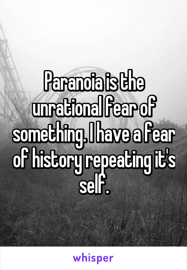 Paranoia is the unrational fear of something. I have a fear of history repeating it's self.