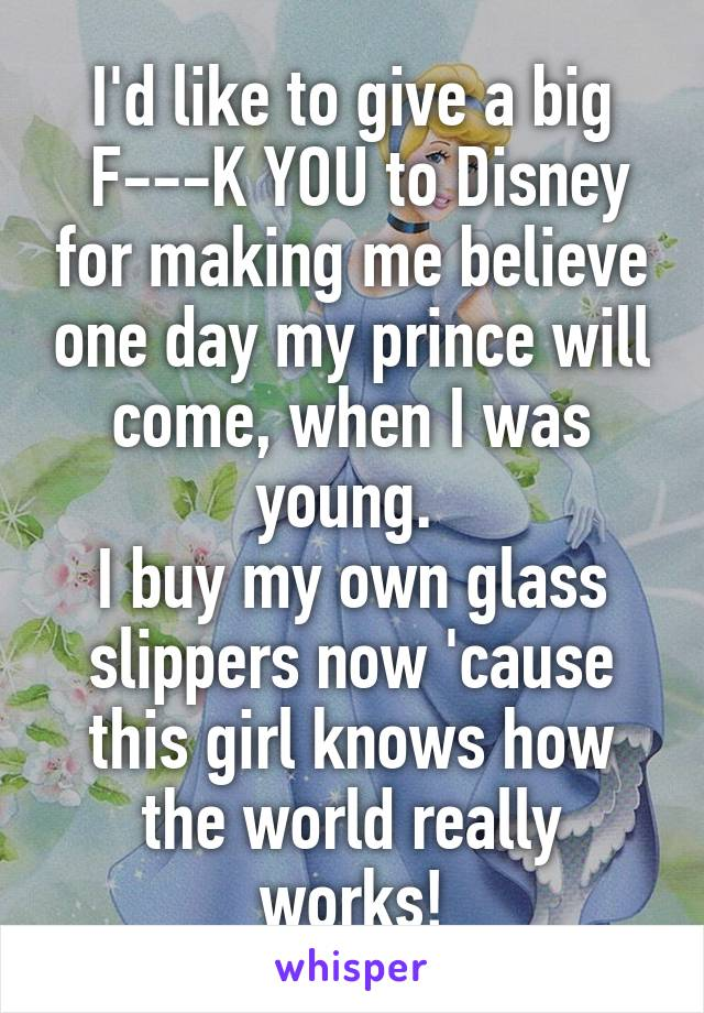 I'd like to give a big  F---K YOU to Disney for making me believe one day my prince will come, when I was young.  I buy my own glass slippers now 'cause this girl knows how the world really works!