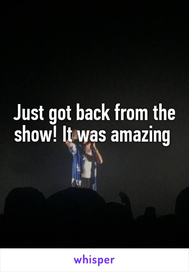 Just got back from the show! It was amazing